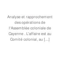 Analyse et rapprochement des opérations de l'Assemblée coloniale de Cayenne . L'affaire est au Comité colonial, au rapport de M. Léon Le Vavasseur.